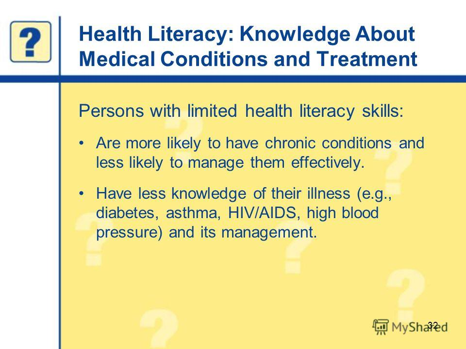 Health Literacy: Knowledge About Medical Conditions and Treatment Persons with limited health literacy skills: Are more likely to have chronic conditions and less likely to manage them effectively. Have less knowledge of their illness (e.g., diabetes