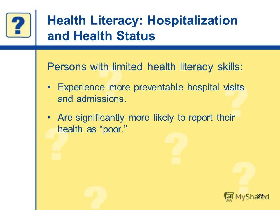 Health Literacy: Hospitalization and Health Status Persons with limited health literacy skills: Experience more preventable hospital visits and admissions. Are significantly more likely to report their health as poor. 33