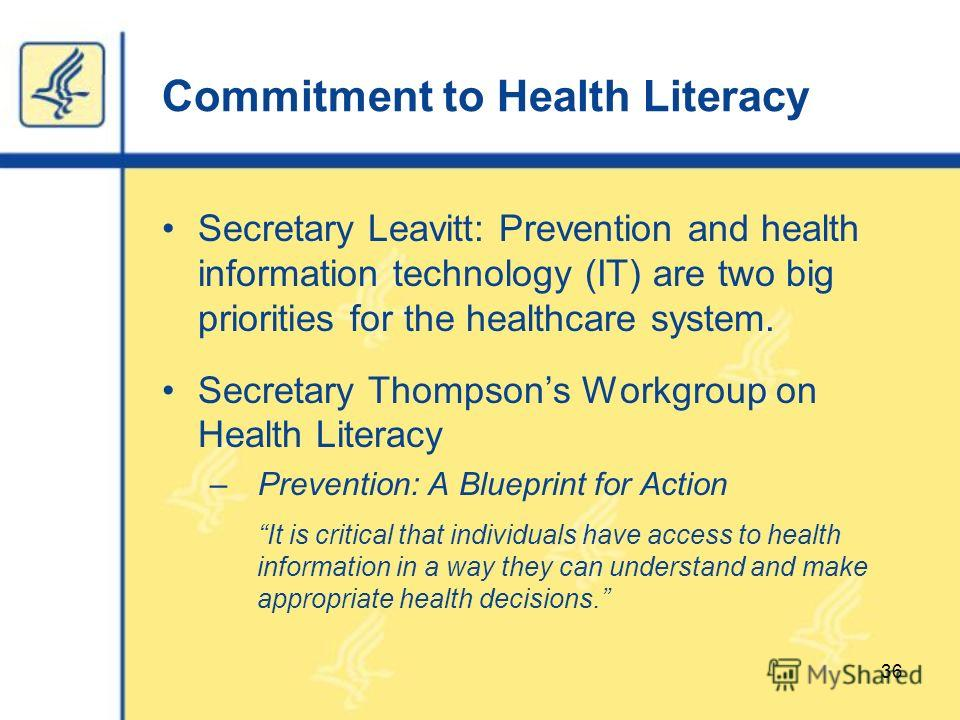 Commitment to Health Literacy Secretary Leavitt: Prevention and health information technology (IT) are two big priorities for the healthcare system. Secretary Thompsons Workgroup on Health Literacy – Prevention: A Blueprint for Action It is critical