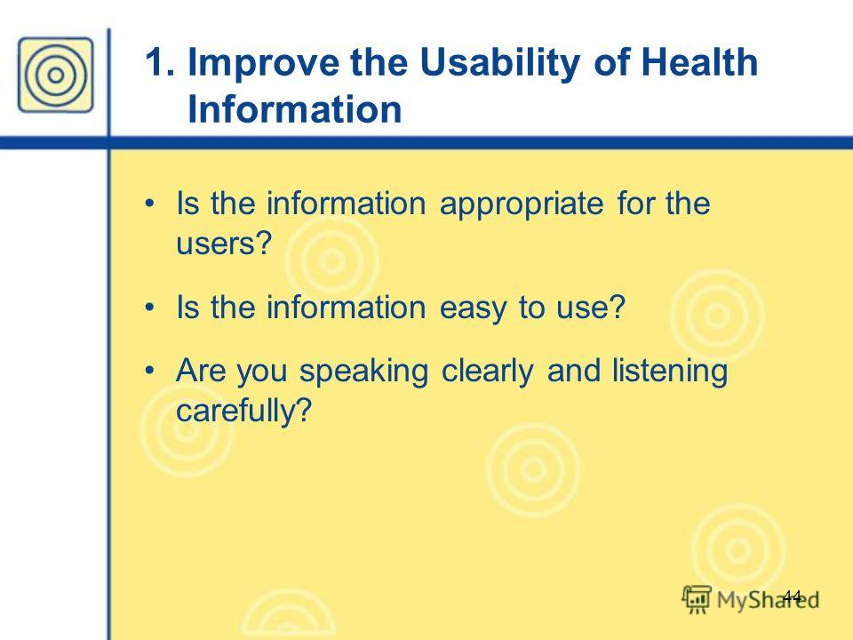 44 1. Improve the Usability of Health Information Is the information appropriate for the users? Is the information easy to use? Are you speaking clearly and listening carefully?
