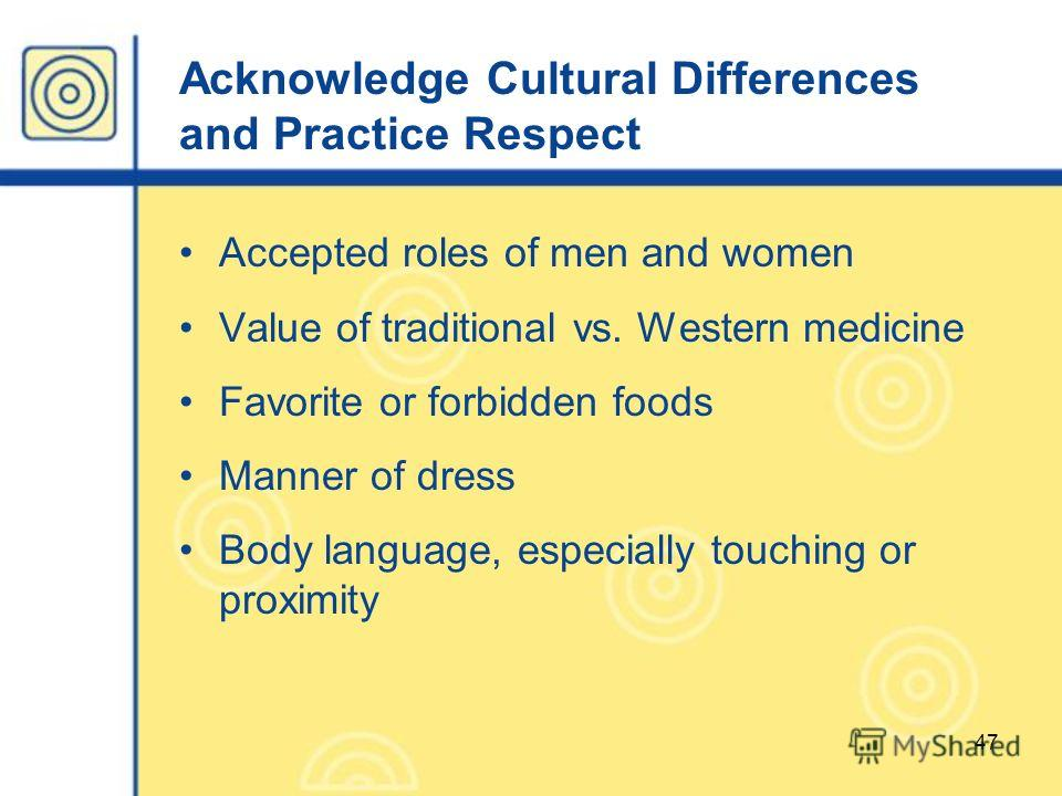 47 Acknowledge Cultural Differences and Practice Respect Accepted roles of men and women Value of traditional vs. Western medicine Favorite or forbidden foods Manner of dress Body language, especially touching or proximity