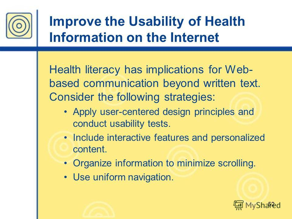 52 Improve the Usability of Health Information on the Internet Health literacy has implications for Web- based communication beyond written text. Consider the following strategies: Apply user-centered design principles and conduct usability tests. In