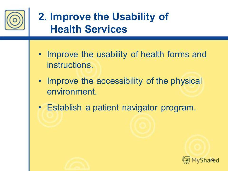53 2. Improve the Usability of Health Services Improve the usability of health forms and instructions. Improve the accessibility of the physical environment. Establish a patient navigator program.