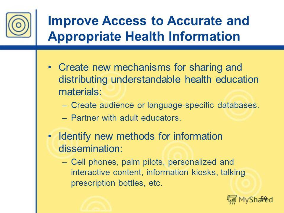 59 Improve Access to Accurate and Appropriate Health Information Create new mechanisms for sharing and distributing understandable health education materials: –Create audience or language-specific databases. –Partner with adult educators. Identify ne