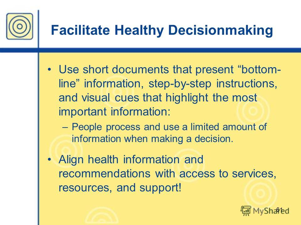 61 Facilitate Healthy Decisionmaking Use short documents that present bottom- line information, step-by-step instructions, and visual cues that highlight the most important information: –People process and use a limited amount of information when mak