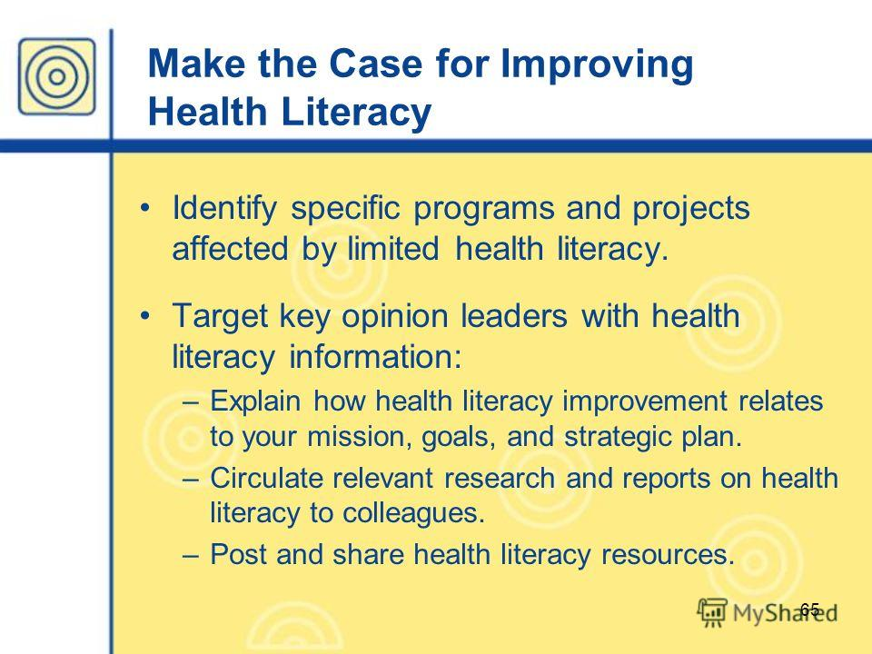 65 Make the Case for Improving Health Literacy Identify specific programs and projects affected by limited health literacy. Target key opinion leaders with health literacy information: –Explain how health literacy improvement relates to your mission,