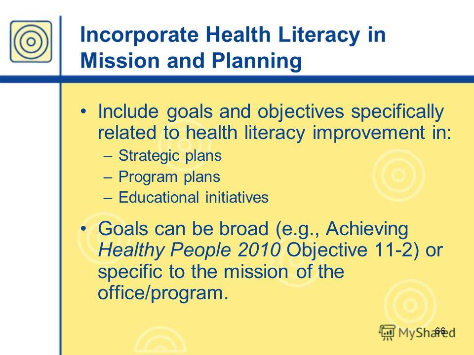 66 Incorporate Health Literacy in Mission and Planning Include goals and objectives specifically related to health literacy improvement in: –Strategic plans –Program plans –Educational initiatives Goals can be broad (e.g., Achieving Healthy People 20