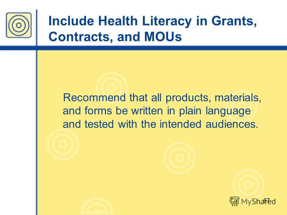 67 Include Health Literacy in Grants, Contracts, and MOUs Recommend that all products, materials, and forms be written in plain language and tested with the intended audiences.