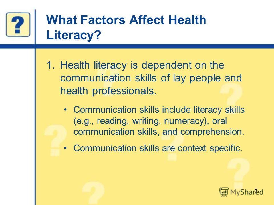 What Factors Affect Health Literacy? 1.Health literacy is dependent on the communication skills of lay people and health professionals. Communication skills include literacy skills (e.g., reading, writing, numeracy), oral communication skills, and co