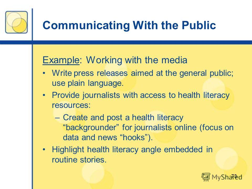 73 Communicating With the Public Example: Working with the media Write press releases aimed at the general public; use plain language. Provide journalists with access to health literacy resources: –Create and post a health literacy backgrounder for j
