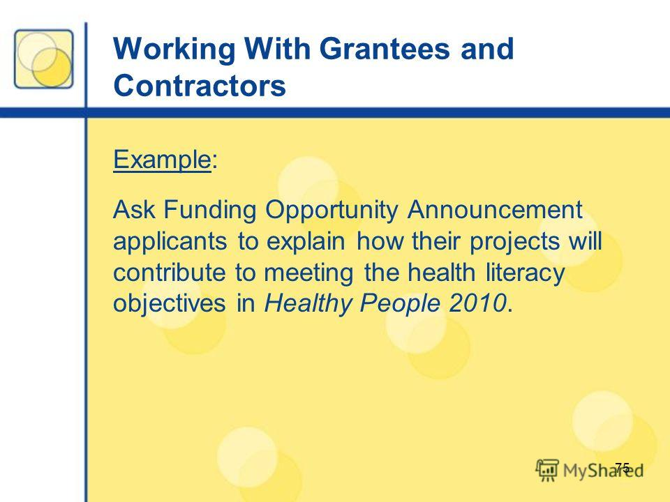 75 Working With Grantees and Contractors Example: Ask Funding Opportunity Announcement applicants to explain how their projects will contribute to meeting the health literacy objectives in Healthy People 2010.