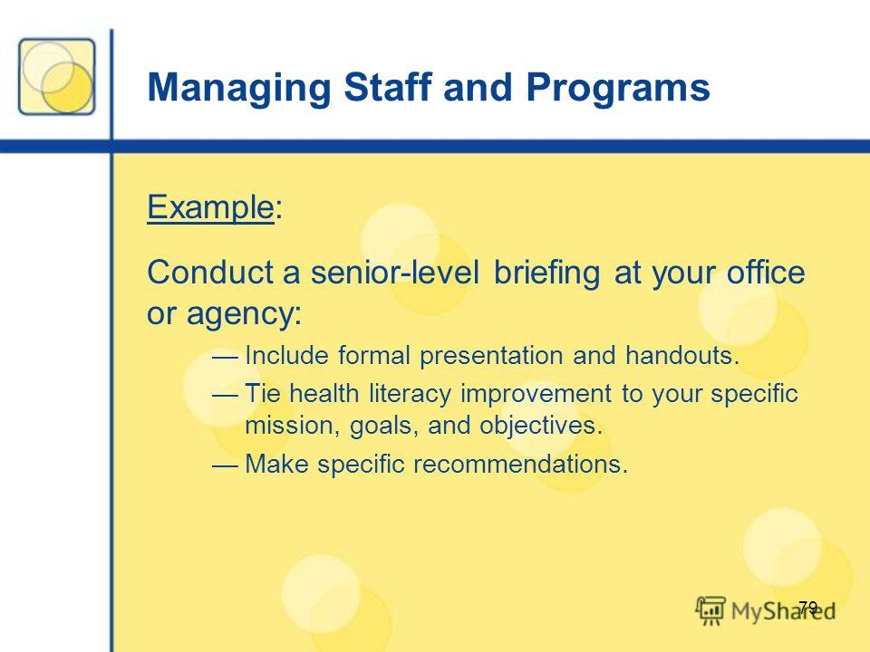 79 Managing Staff and Programs Example: Conduct a senior-level briefing at your office or agency: Include formal presentation and handouts. Tie health literacy improvement to your specific mission, goals, and objectives. Make specific recommendations