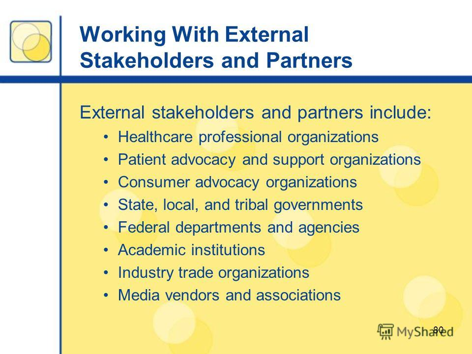 80 Working With External Stakeholders and Partners External stakeholders and partners include: Healthcare professional organizations Patient advocacy and support organizations Consumer advocacy organizations State, local, and tribal governments Feder