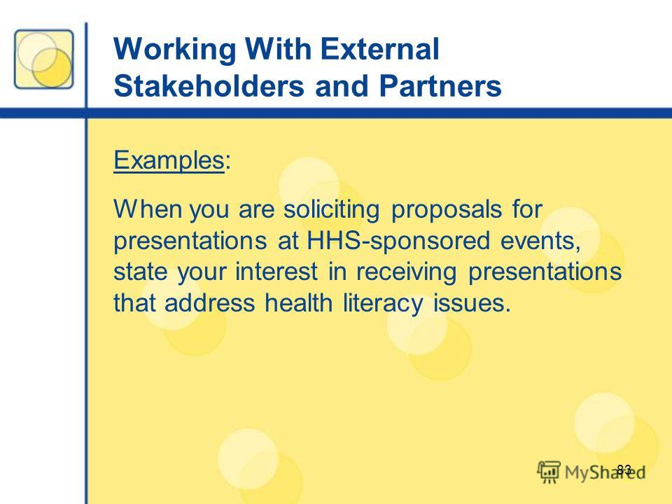 83 Working With External Stakeholders and Partners Examples: When you are soliciting proposals for presentations at HHS-sponsored events, state your interest in receiving presentations that address health literacy issues.