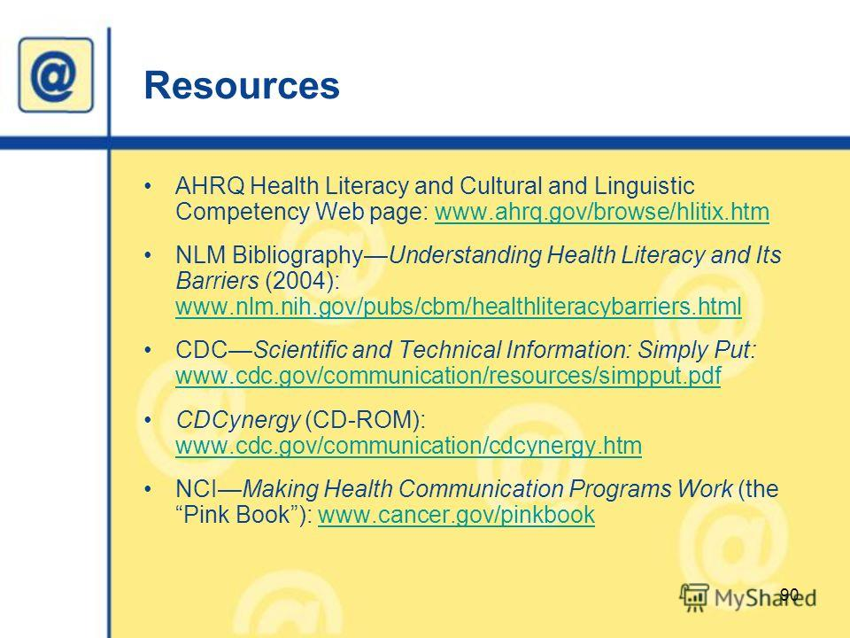 Resources AHRQ Health Literacy and Cultural and Linguistic Competency Web page: www.ahrq.gov/browse/hlitix.htmwww.ahrq.gov/browse/hlitix.htm NLM BibliographyUnderstanding Health Literacy and Its Barriers (2004): www.nlm.nih.gov/pubs/cbm/healthliterac