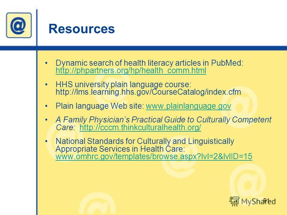 Resources Dynamic search of health literacy articles in PubMed: http://phpartners.org/hp/health_comm.html http://phpartners.org/hp/health_comm.html HHS university plain language course: http://lms.learning.hhs.gov/CourseCatalog/index.cfm Plain langua