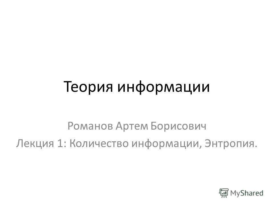 Теория информации Романов Артем Борисович Лекция 1: Количество информации, Энтропия.