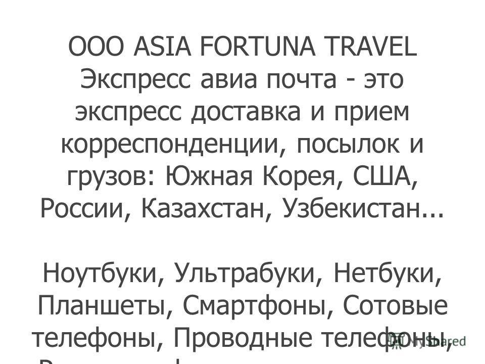 Оплата, Доставка c Amazon, Ebay Из России, США и Кореи. Мы работаем 2006 года - Asia Fortuna Travel. Время Доставки 2-3 недели. доставка до Ташкента: первый кг. товара 83 000сум следующие кг. по 33000сум. звоните и скидывайте заявки. OOO ASIA FORTUNA