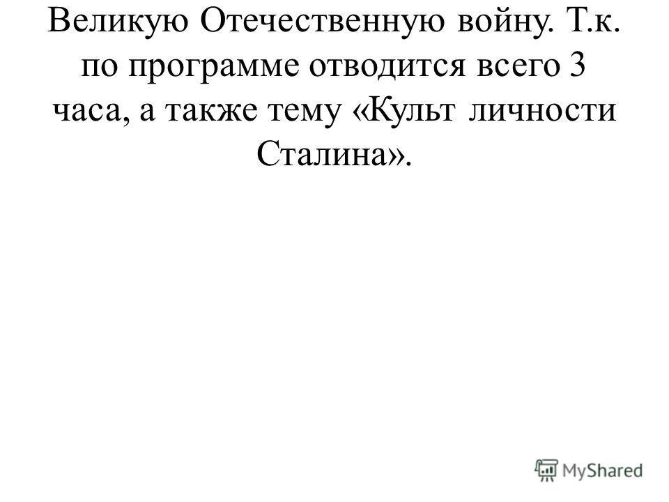 В 9 классе очень сложно изучать Великую Отечественную войну. Т.к. по программе отводится всего 3 часа, а также тему «Культ личности Сталина».