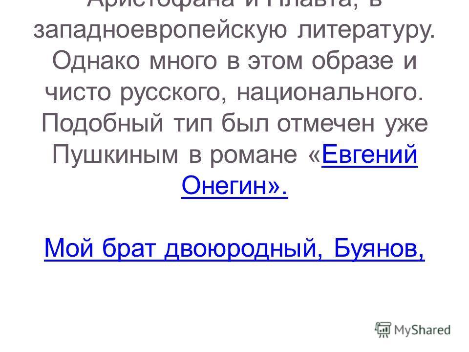 В образе Ноздрева Гоголь представляет нам «лживо- нахальную разновидность пошлости». Истоки данного образа уходят в комедии Аристофана и Плавта, в западноевропейскую литературу. Однако много в этом образе и чисто русского, национального. Подобный тип