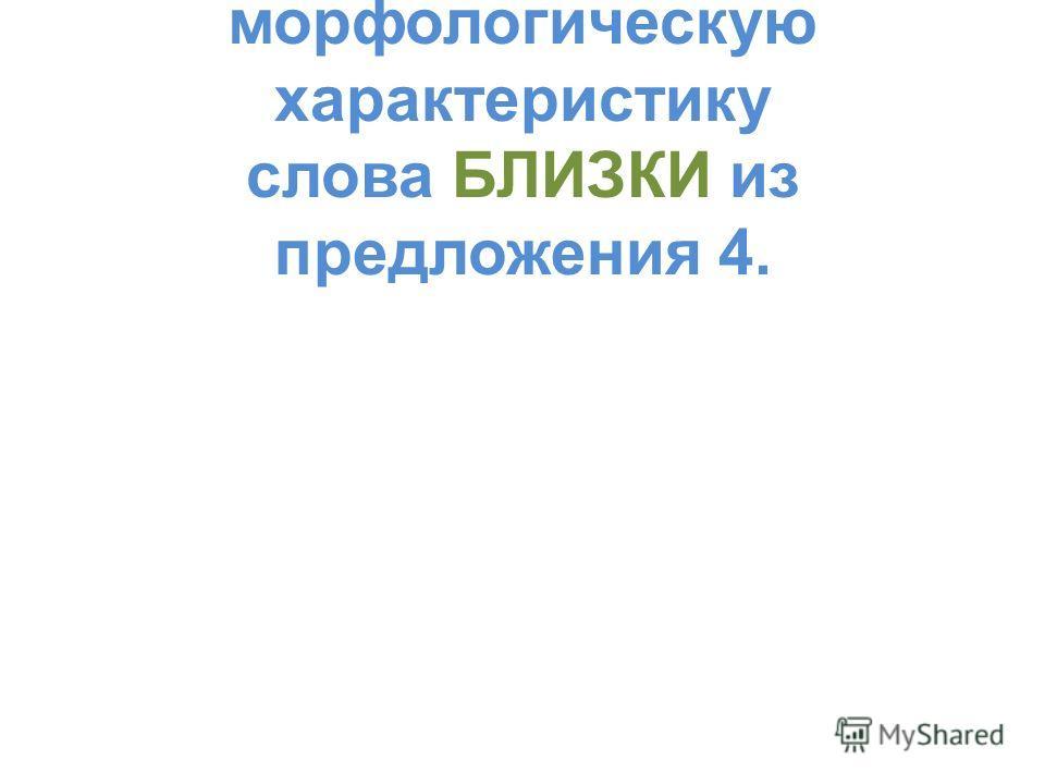А 11. правильную морфологическую характеристику слова БЛИЗКИ из предложения 4.