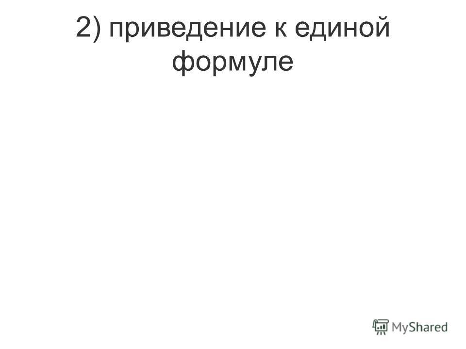 2) приведение к единой формуле
