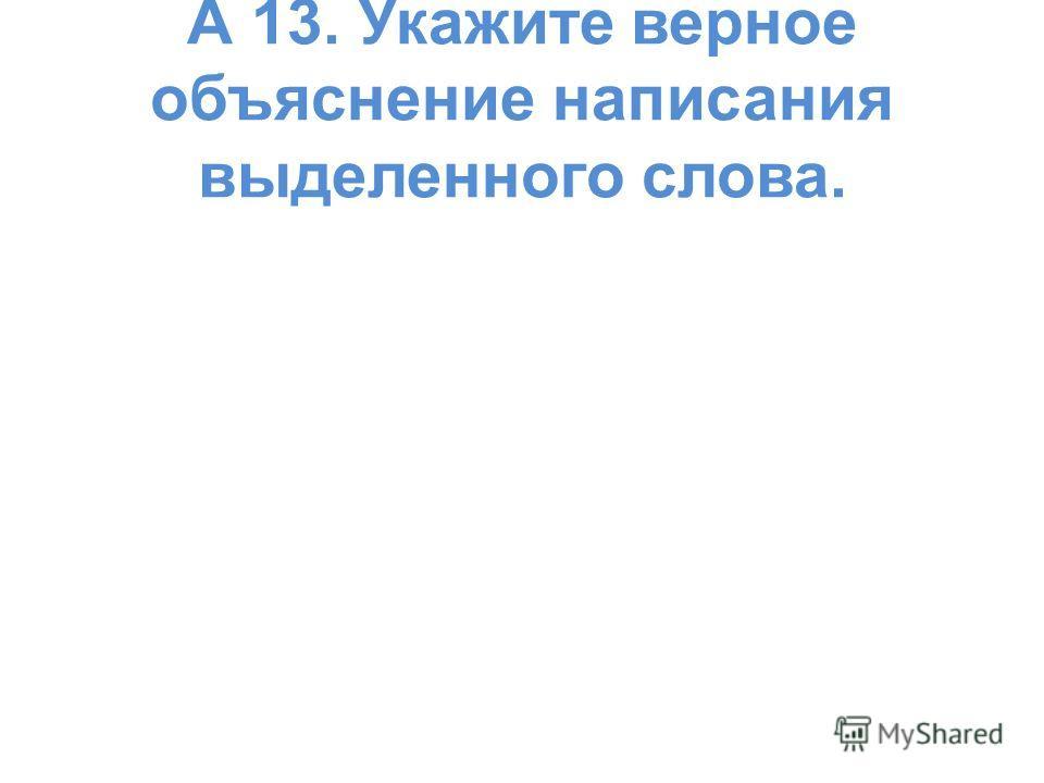 А 13. Укажите верное объяснение написания выделенного слова.