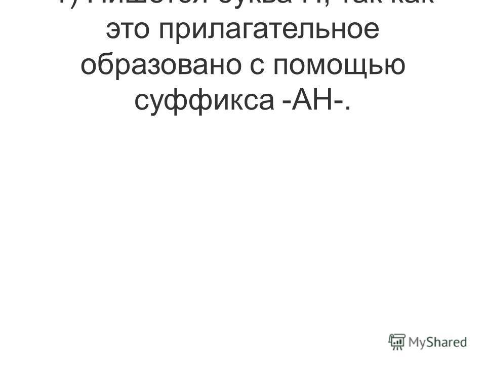 1) Пишется буква Н, так как это прилагательное образовано с помощью суффикса -АН-.