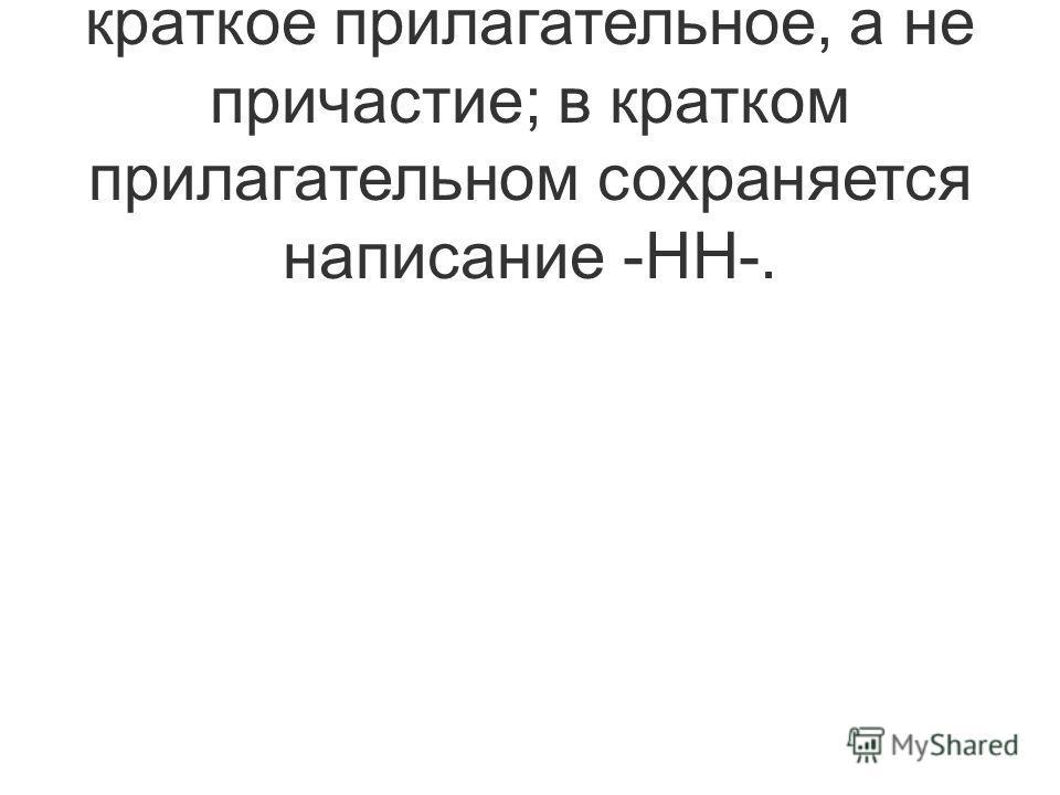 4) Пишется НН, так как это краткое прилагательное, а не причастие; в кратком прилагательном сохраняется написание -НН-.