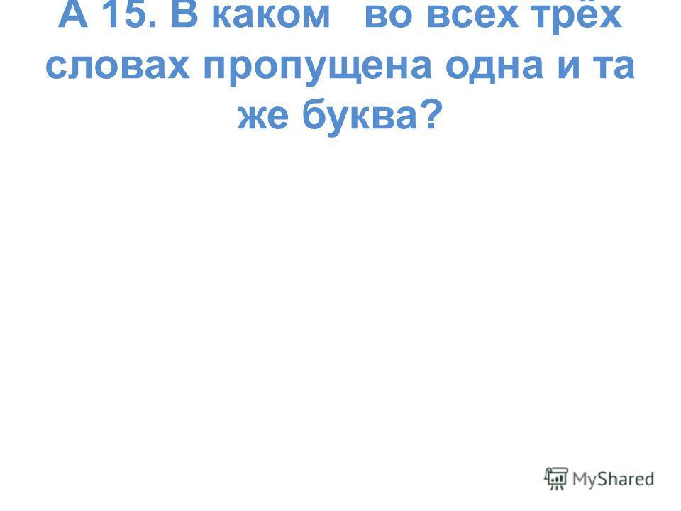 А 15. В каком во всех трёх словах пропущена одна и та же буква?