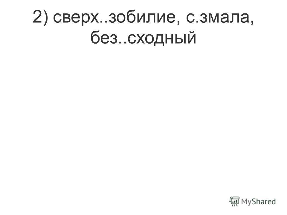 2) сверх..зобилие, с.змала, без..сходный