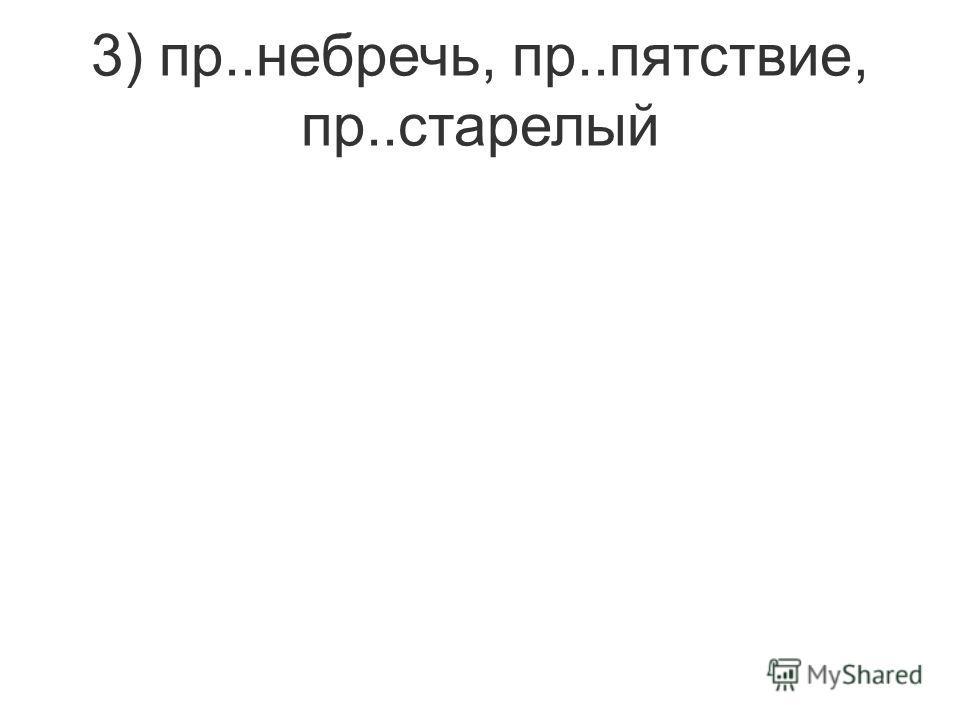 3) пр..небречь, пр..пятствие, пр..старелый