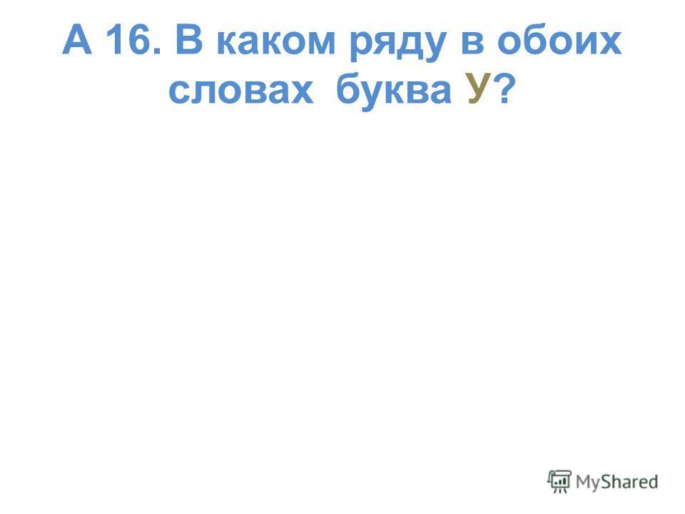 А 16. В каком ряду в обоих словах буква У?