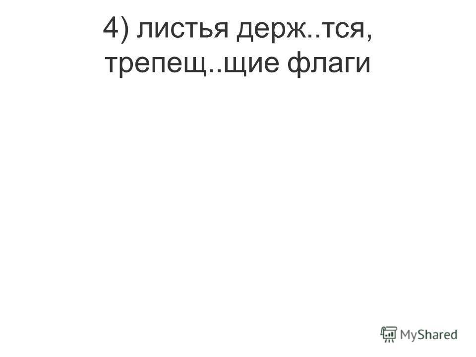 4) листья держ..тся, трепещ..щие флаги