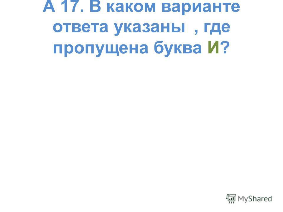 А 17. В каком варианте ответа указаны, где пропущена буква И?