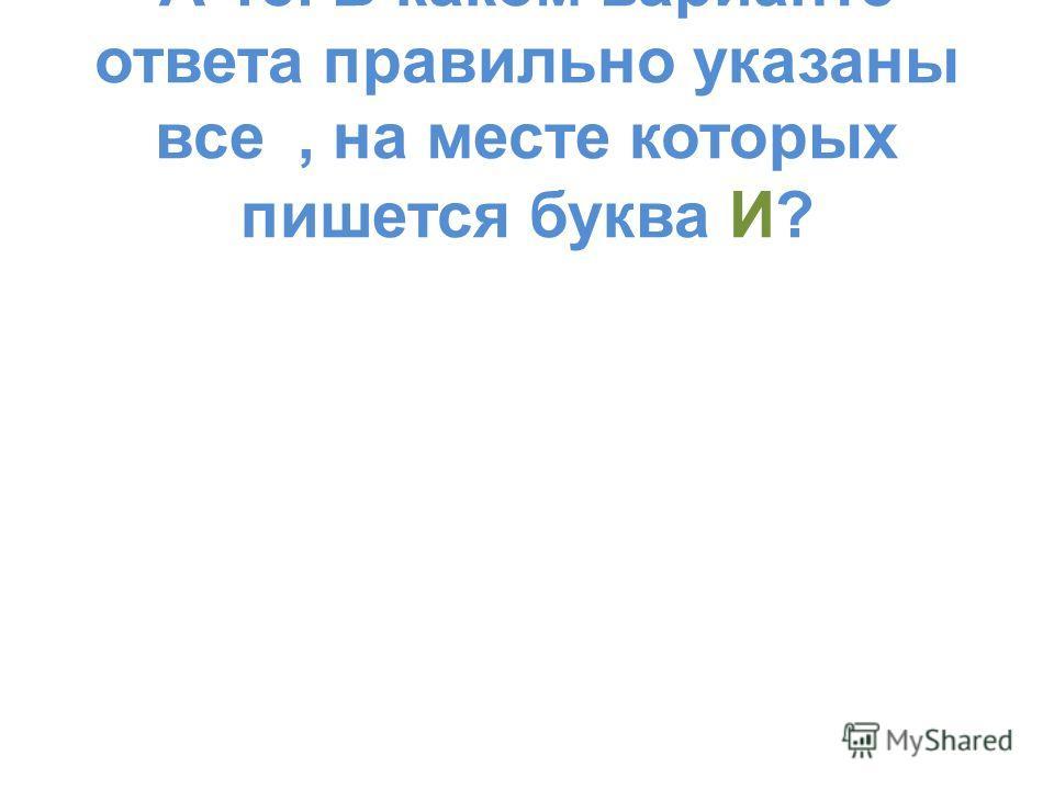 А 18. В каком варианте ответа правильно указаны все, на месте которых пишется буква И?