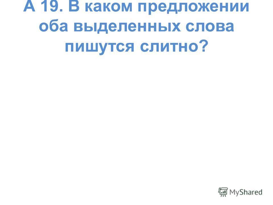 А 19. В каком предложении оба выделенных слова пишутся слитно?