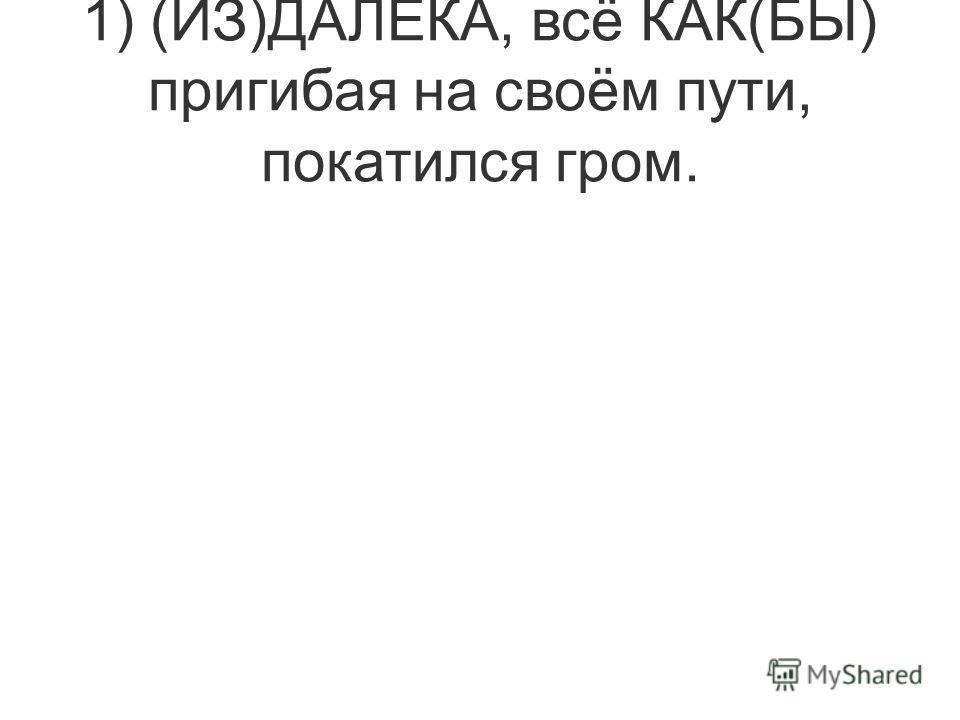 1) (ИЗ)ДАЛЕКА, всё КАК(БЫ) пригибая на своём пути, покатился гром.