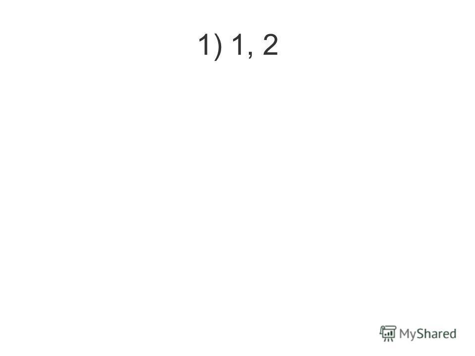 1) 1, 2