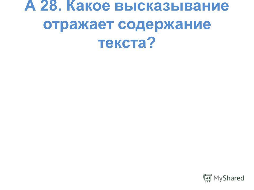 А 28. Какое высказывание отражает содержание текста?