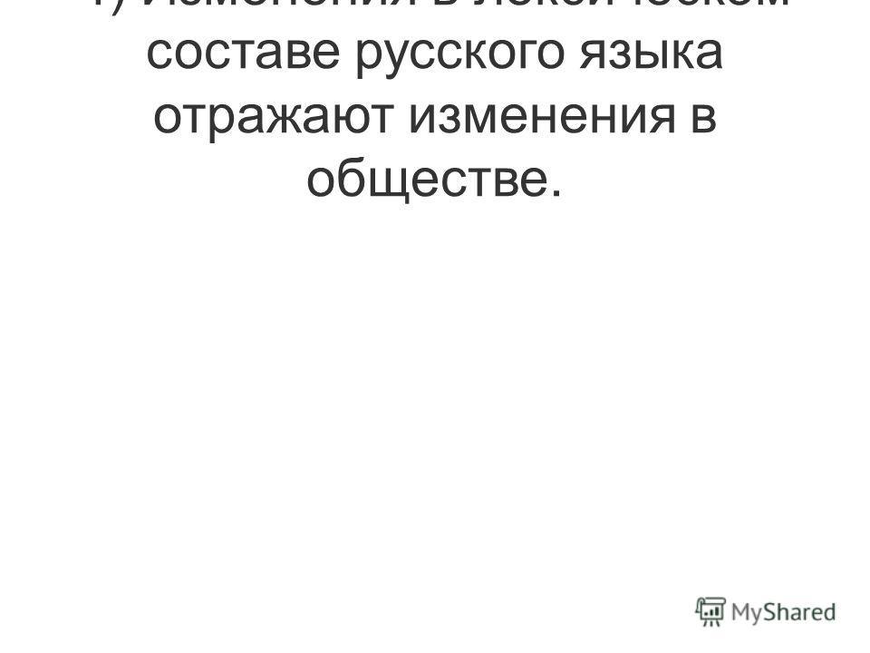 4) Изменения в лексическом составе русского языка отражают изменения в обществе.
