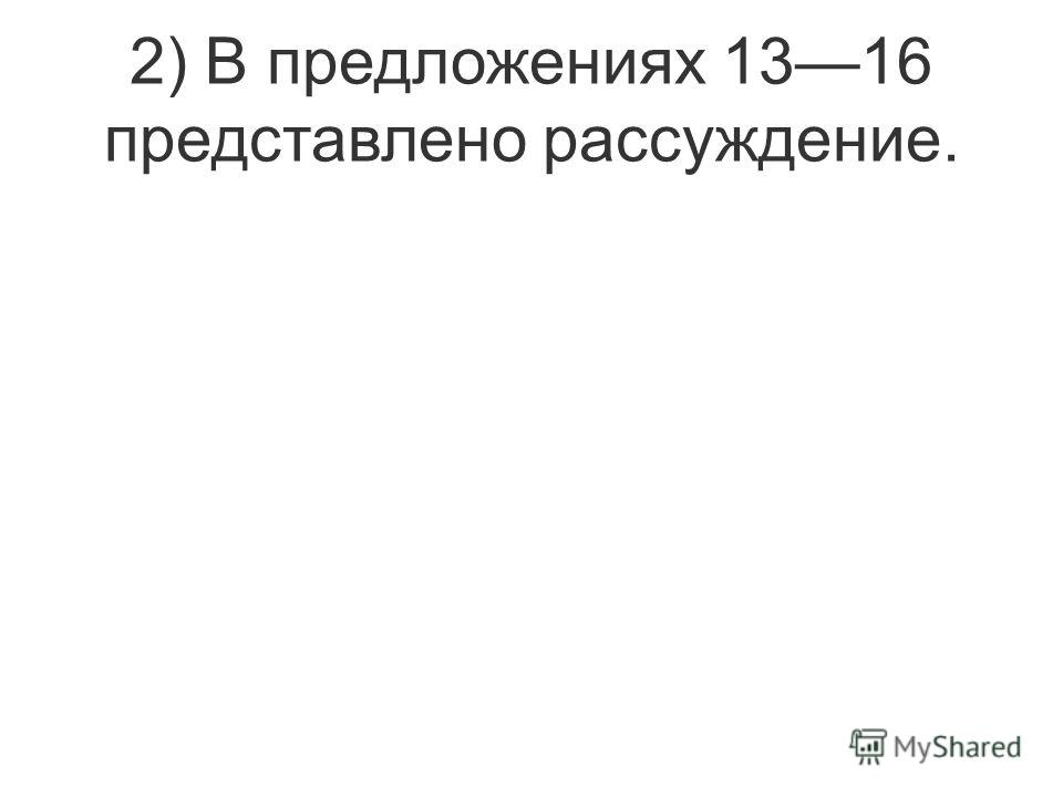 2) В предложениях 1316 представлено рассуждение.
