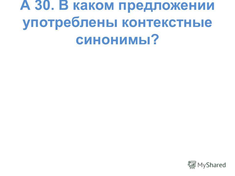 А 30. В каком предложении употреблены контекстные синонимы?