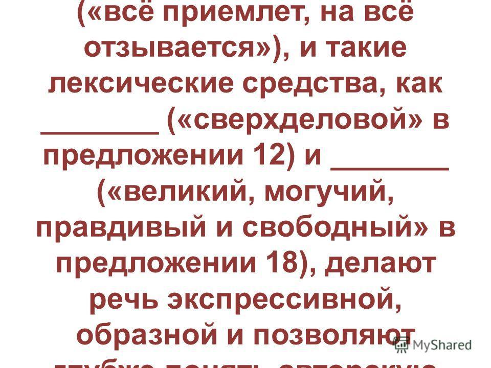 В 8. «Речь автора текста особенно эмоциональна, когда речь идёт о красоте и богатстве русского языка. Это подчёркивает такое синтаксическое средство выразительности, как _______ (предложения 1, 11), а такой приём, как _______ («всё приемлет, на всё о