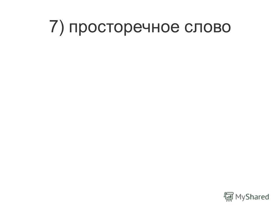 7) просторечное слово