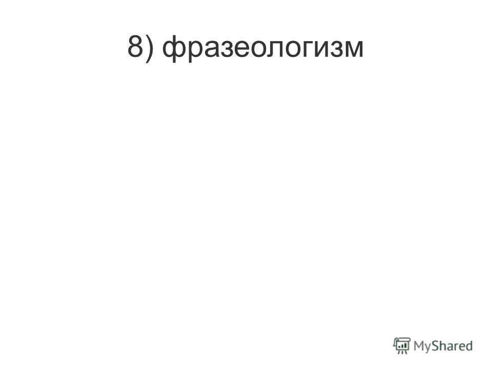 8) фразеологизм