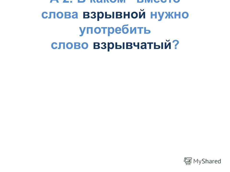 А 2. В каком вместо слова взрывной нужно употребить слово взрывчатый?