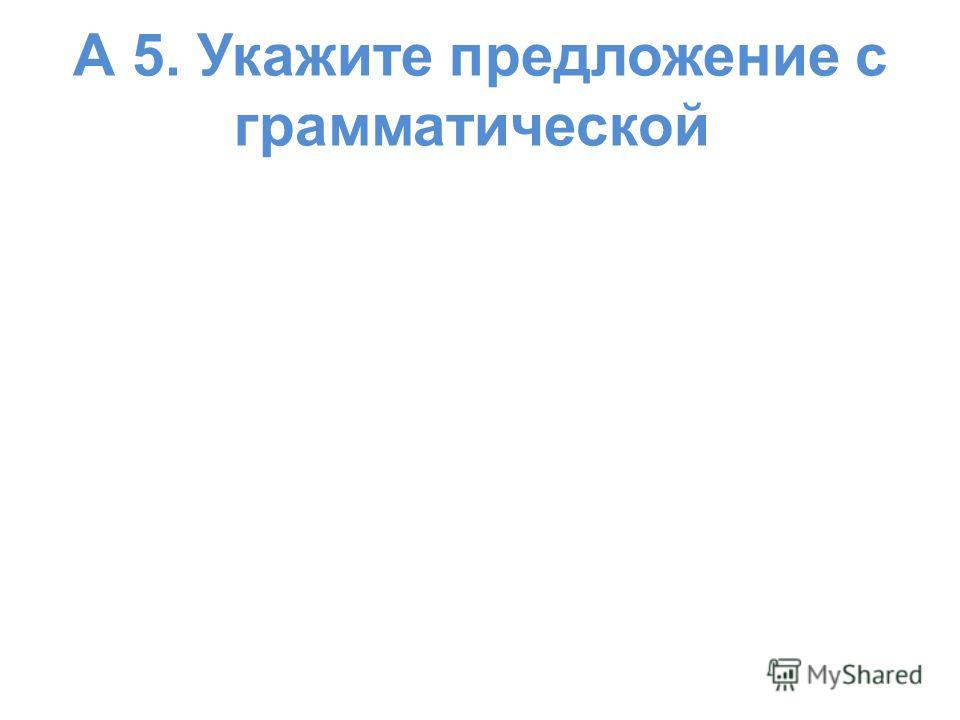 А 5. Укажите предложение с грамматической