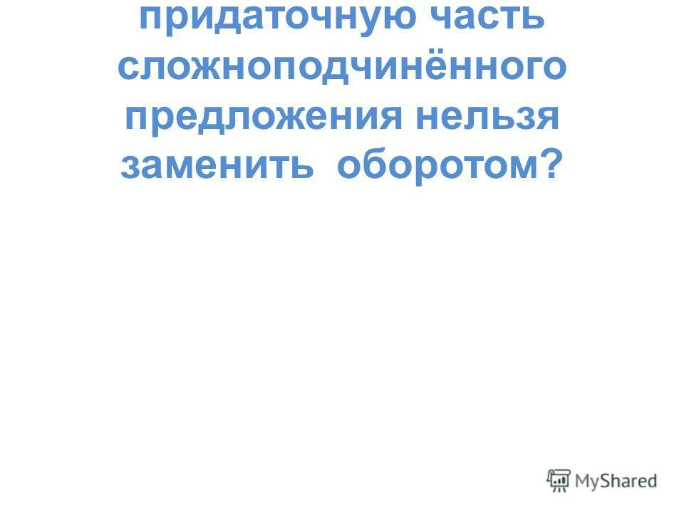 А 6. В каком предложении придаточную часть сложноподчинённого предложения нельзя заменить оборотом?