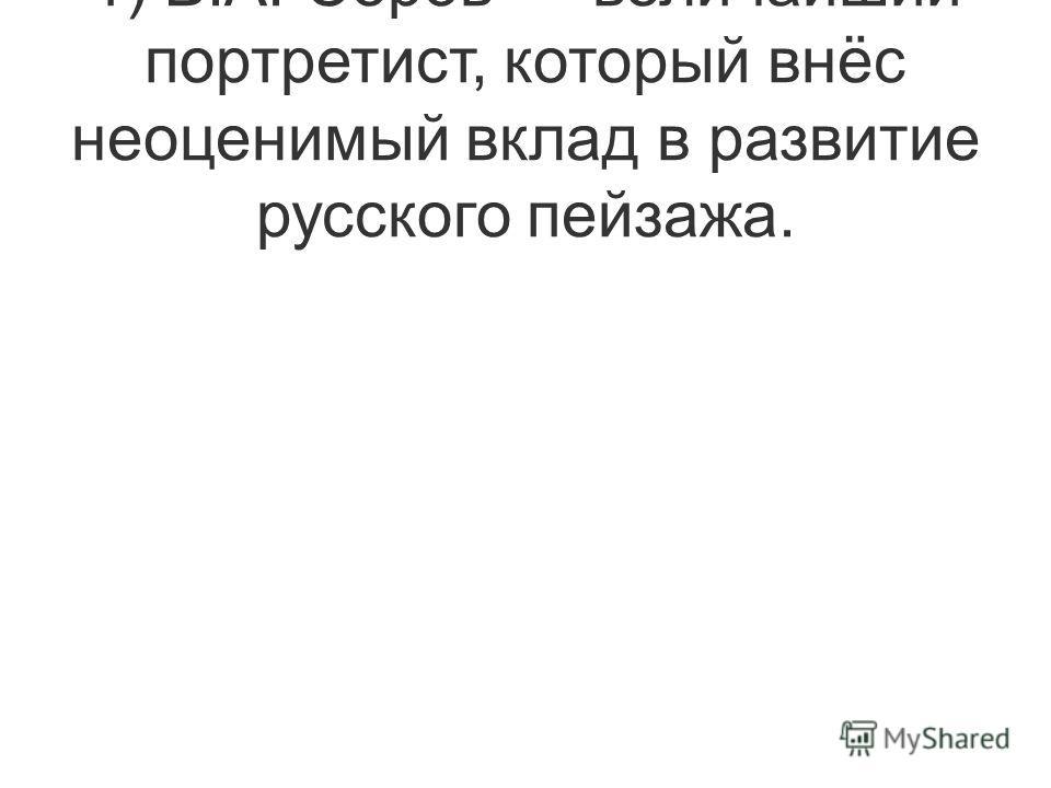 1) В.А. Серов величайший портретист, который внёс неоценимый вклад в развитие русского пейзажа.